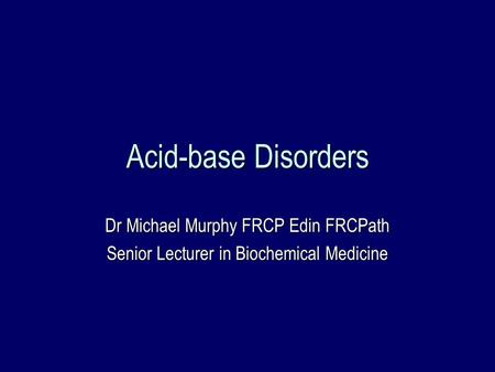Acid-base Disorders Dr Michael Murphy FRCP Edin FRCPath Senior Lecturer in Biochemical Medicine.