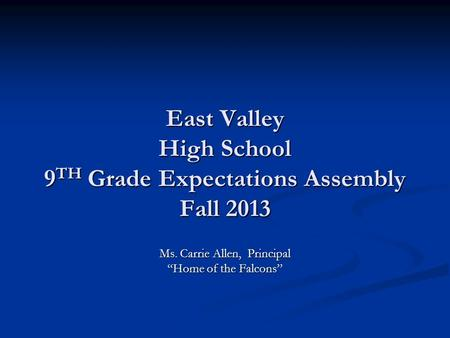 East Valley High School 9 TH Grade Expectations Assembly Fall 2013 Ms. Carrie Allen, Principal Home of the Falcons.