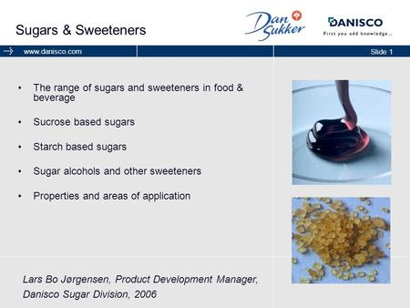 Slide 1 www.danisco.com Sugars & Sweeteners The range of sugars and sweeteners in food & beverage Sucrose based sugars Starch based sugars Sugar alcohols.