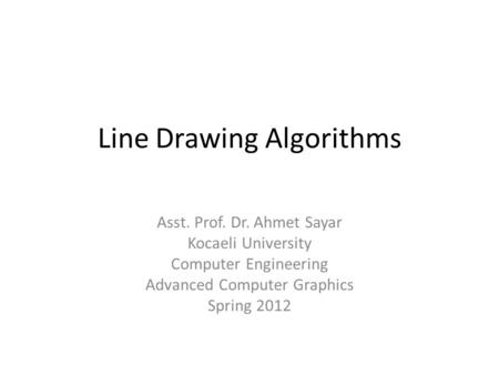 Line Drawing Algorithms Asst. Prof. Dr. Ahmet Sayar Kocaeli University Computer Engineering Advanced Computer Graphics Spring 2012.