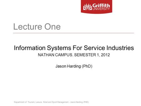 Department of Tourism, Leisure, Hotel and Sport Management - Jason Harding (PHD) Lecture One Information Systems For Service Industries NATHAN CAMPUS.