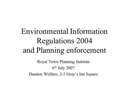 Environmental Information Regulations 2004 and Planning enforcement Royal Town Planning Institute 6 th July 2007 Damien Welfare, 2-3 Grays Inn Square.