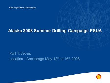 Shell Exploration & Production Alaska 2008 Summer Drilling Campaign PSUA Part 1:Set-up Location - Anchorage May 12 th to 16 th 2008.