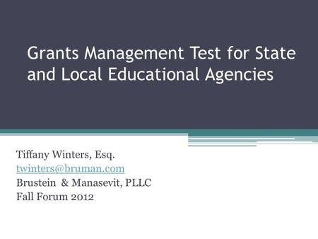 Grants Management Test for State and Local Educational Agencies Tiffany Winters, Esq. Brustein & Manasevit, PLLC Fall Forum 2012.