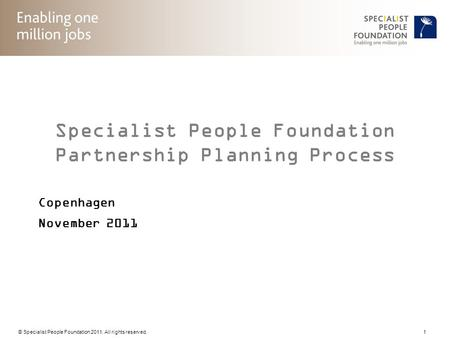 © Specialist People Foundation 2011. All rights reserved. 1 Specialist People Foundation Partnership Planning Process Copenhagen November 2011.