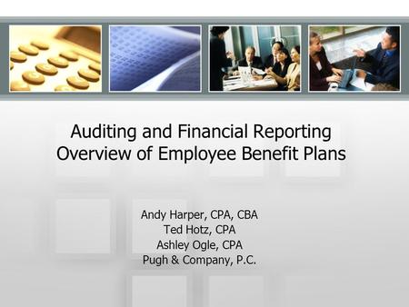 Auditing and Financial Reporting Overview of Employee Benefit Plans Andy Harper, CPA, CBA Ted Hotz, CPA Ashley Ogle, CPA Pugh & Company, P.C.