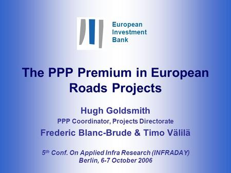European Investment Bank The PPP Premium in European Roads Projects Hugh Goldsmith PPP Coordinator, Projects Directorate Frederic Blanc-Brude & Timo Välilä