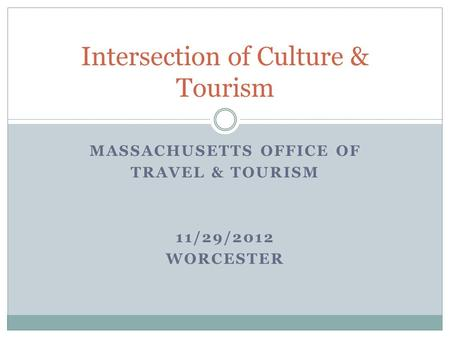MASSACHUSETTS OFFICE OF TRAVEL & TOURISM 11/29/2012 WORCESTER Intersection of Culture & Tourism.