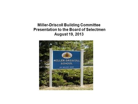 Miller-Driscoll Building Committee Presentation to the Board of Selectmen August 19, 2013.