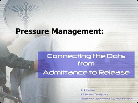 Pressure Management: Connecting the Dots from Admittance to Release Rick Fontaine V.P. Business Development Tempur-Pedic North America Inc., Medical Division.
