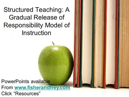 Nancy Frey, Ph.D. San Diego State University Structured Teaching: A Gradual Release of Responsibility Model of Instruction PowerPoints.