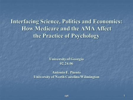 Interfacing Science, Politics and Economics: How Medicare and the AMA Affect the Practice of Psychology University of Georgia 02.24.06 Antonio E. Puente.