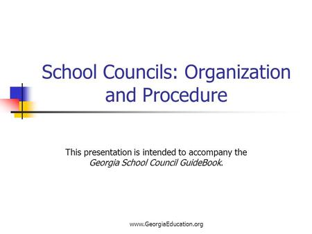 Www.GeorgiaEducation.org School Councils: Organization and Procedure This presentation is intended to accompany the Georgia School Council GuideBook.
