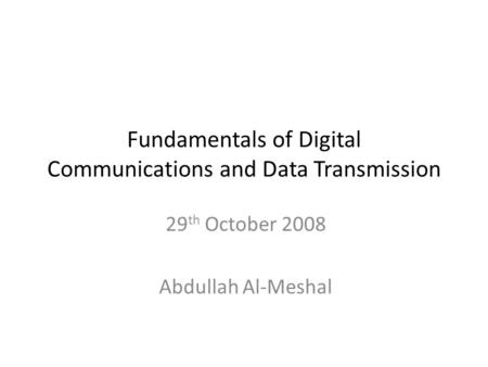 Fundamentals of Digital Communications and Data Transmission 29 th October 2008 Abdullah Al-Meshal.