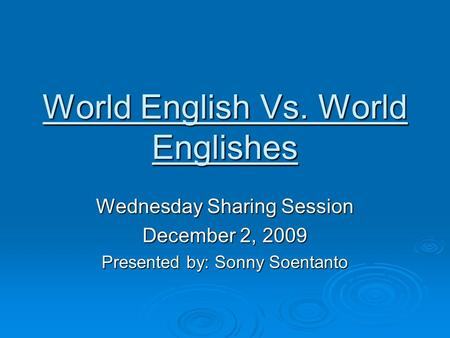World English Vs. World Englishes Wednesday Sharing Session December 2, 2009 Presented by: Sonny Soentanto.