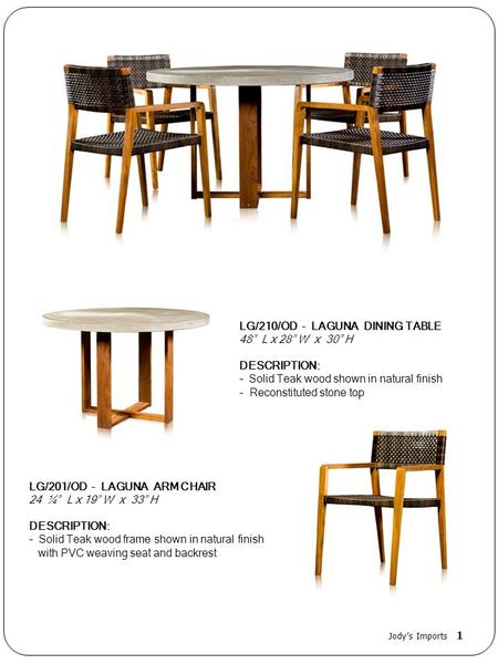 LG/210/OD - LAGUNA DINING TABLE 48 L x 28 W x 30 H DESCRIPTION: - Solid Teak wood shown in natural finish - Reconstituted stone top LG/201/OD - LAGUNA.