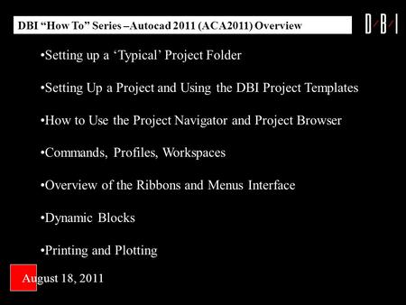 DBI How To Series –Autocad 2011 (ACA2011) Overview August 18, 2011 Setting up a Typical Project Folder Setting Up a Project and Using the DBI Project Templates.