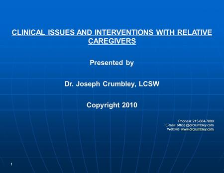 1 CLINICAL ISSUES AND INTERVENTIONS WITH RELATIVE CAREGIVERS Presented by Dr. Joseph Crumbley, LCSW Copyright 2010 Phone #: 215-884-7889 E-mail: office.