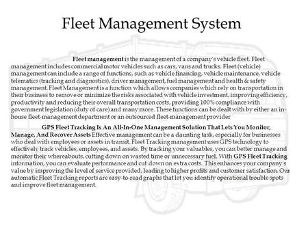 Fleet Management System Fleet management is the management of a company's vehicle fleet. Fleet management includes commercial motor vehicles such as cars,