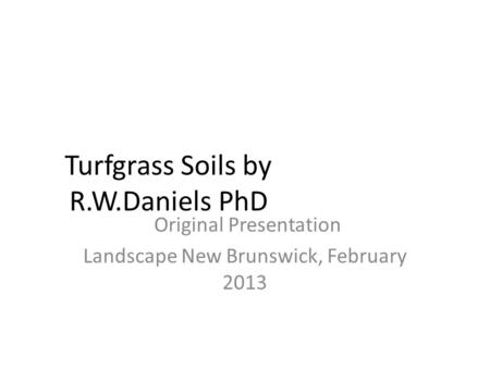 Turfgrass Soils by R.W.Daniels PhD Original Presentation Landscape New Brunswick, February 2013.