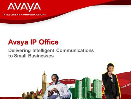 1 © 2007 Avaya Inc. All rights reserved. Avaya IP Office Delivering Intelligent Communications to Small Businesses.