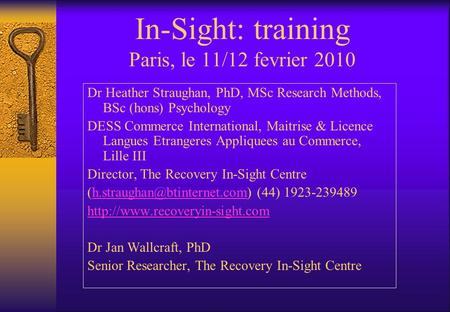 In-Sight: training Paris, le 11/12 fevrier 2010 Dr Heather Straughan, PhD, MSc Research Methods, BSc (hons) Psychology DESS Commerce International, Maitrise.