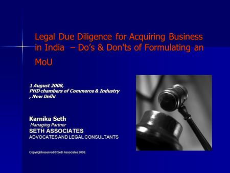 Legal Due Diligence for Acquiring Business in India – Dos & Don'ts of Formulating an MoU 1 August 2008, PHD chambers of Commerce & Industry, New Delhi.