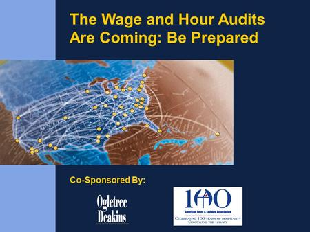 The Wage and Hour Audits Are Coming: Be Prepared Co-Sponsored By: