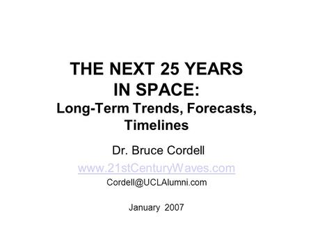 THE NEXT 25 YEARS IN SPACE: Long-Term Trends, Forecasts, Timelines Dr. Bruce Cordell  January 2007.