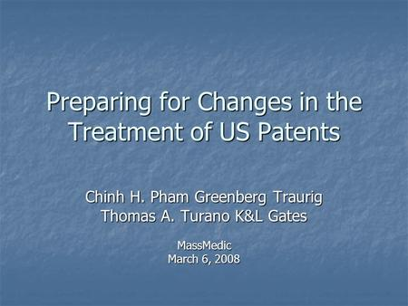 Preparing for Changes in the Treatment of US Patents Chinh H. Pham Greenberg Traurig Thomas A. Turano K&L Gates MassMedic March 6, 2008.