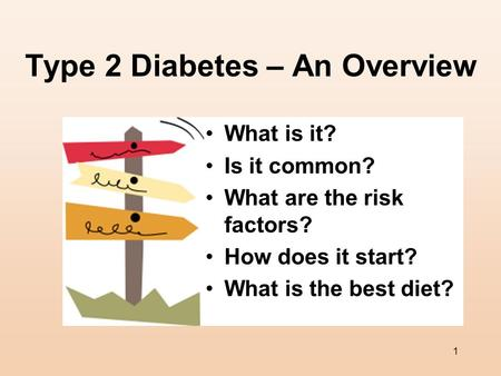 1 Type 2 Diabetes – An Overview What is it? Is it common? What are the risk factors? How does it start? What is the best diet?