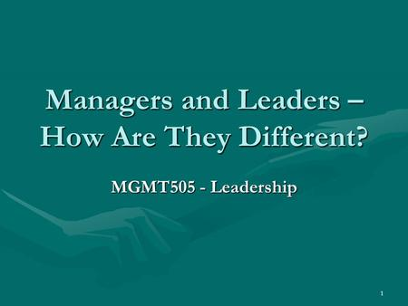 1 Managers and Leaders – How Are They Different? MGMT505 - Leadership.