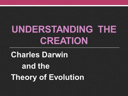 UNDERSTANDING THE CREATION Charles Darwin and the Theory of Evolution.