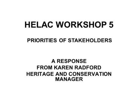 HELAC WORKSHOP 5 A RESPONSE FROM KAREN RADFORD HERITAGE AND CONSERVATION MANAGER PRIORITIES OF STAKEHOLDERS.