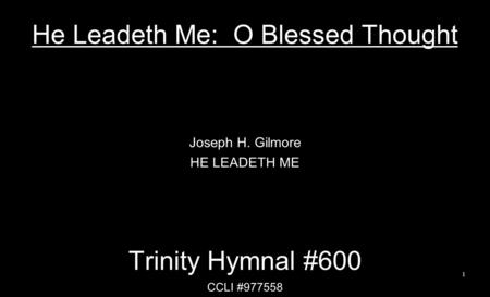 He Leadeth Me: O Blessed Thought Joseph H. Gilmore HE LEADETH ME Trinity Hymnal #600 CCLI #977558 1.