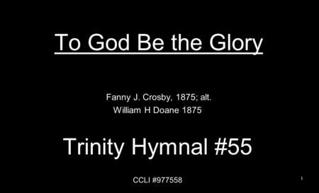 To God Be the Glory Trinity Hymnal #55 Fanny J. Crosby, 1875; alt.