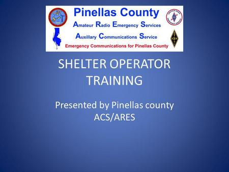 SHELTER OPERATOR TRAINING Presented by Pinellas county ACS/ARES.