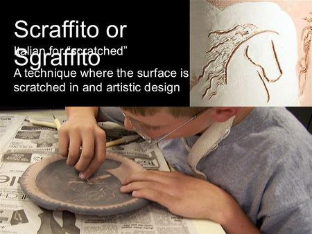 Scraffito or Sgraffito Italian for scratched A technique where the surface is scratched in and artistic design.