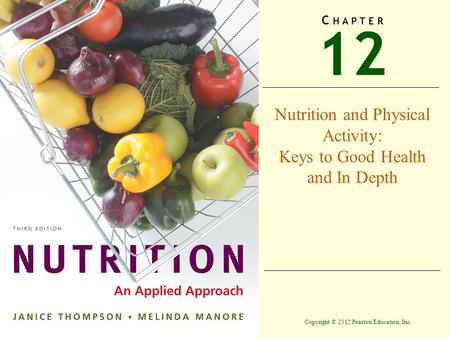 Copyright © 2012 Pearson Education, Inc. 12 C H A P T E R Nutrition and Physical Activity: Keys to Good Health and In Depth.