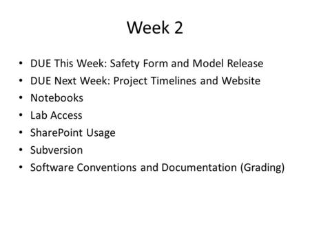 Week 2 DUE This Week: Safety Form and Model Release DUE Next Week: Project Timelines and Website Notebooks Lab Access SharePoint Usage Subversion Software.