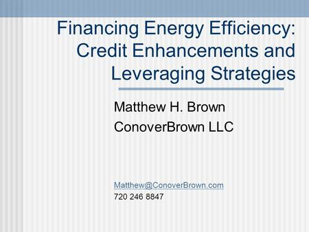 Financing Energy Efficiency: Credit Enhancements and Leveraging Strategies Matthew H. Brown ConoverBrown LLC 720 246 8847.