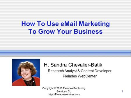 Copyright © 2010 Pleiades Publishing Services, Co  1 How To Use  Marketing To Grow Your Business H. Sandra Chevalier-Batik.