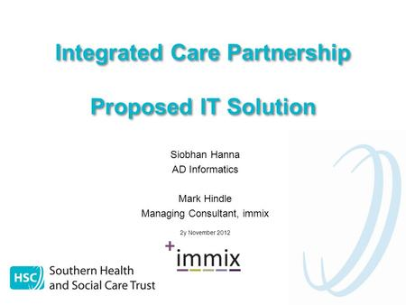 Integrated Care Partnership Proposed IT Solution Siobhan Hanna AD Informatics Mark Hindle Managing Consultant, immix 2y November 2012.