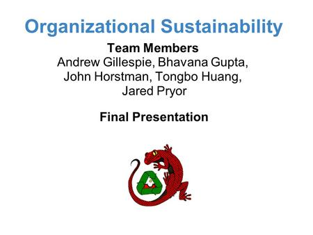 Organizational Sustainability Final Presentation Team Members Andrew Gillespie, Bhavana Gupta, John Horstman, Tongbo Huang, Jared Pryor.