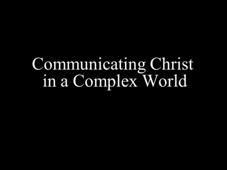 Communicating Christ in a Complex World. The Post-everything culture: 1)Post - 911 2) Post - denominational 3) Post - Christian 4) Post - modernity.