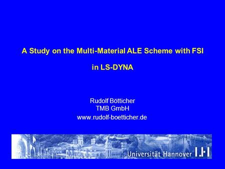 A Study on the Multi-Material ALE Scheme with FSI in LS-DYNA Rudolf Bötticher TMB GmbH www.rudolf-boetticher.de.