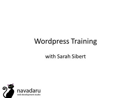 Wordpress Training with Sarah Sibert. How To... Removing elements from your theme – search bar/dates on posts/comments Change the styling of headings.