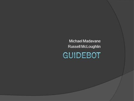 Michael Madavane Russell McLoughlin. Plan Build a autonomous car, a GuideBot, that follows a set of directions to navigate an obstacle course Distance.