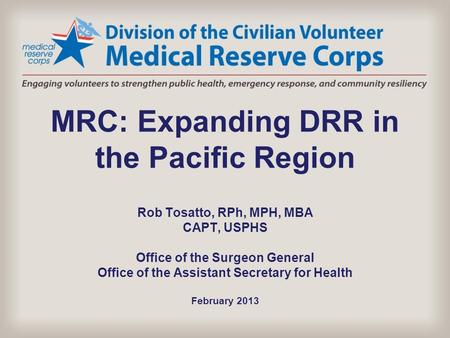 MRC: Expanding DRR in the Pacific Region Rob Tosatto, RPh, MPH, MBA CAPT, USPHS Office of the Surgeon General Office of the Assistant Secretary for Health.