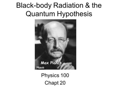 Black-body Radiation & the Quantum Hypothesis Physics 100 Chapt 20 Max Planck.